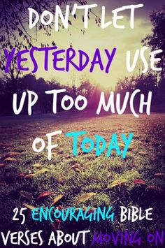 25 Encouraging Bible Verses About Moving On - Don't let yesterday use up too much of today. Check Out 25 Encouraging Bible Verses About Moving - Encouraging Bible Verses, Bible Encouragement, Favorite Bible Verses, Bible Scriptures, Favorite Quotes, Christian Life, Christian Quotes, Moving On Tattoos, Prayers For Strength