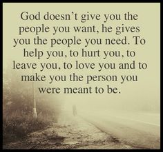 God doesn't give you the people you want, he gives you the people you need.