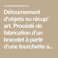 Détournement d'objets ou récup' art. Procédé de fabrication d'un bracelet à partir d'une fourchette argentée. - Le blog des Ateliers Borgniol