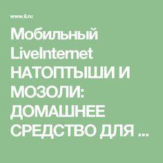 Мобильный LiveInternet НАТОПТЫШИ И МОЗОЛИ: ДОМАШНЕЕ СРЕДСТВО ДЛЯ ГЛАДКИХ НОЖЕК. | Der_Engel678 - Дневник Der_Engel678 |