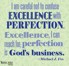 """I am careful not to confuse excellence with perfection. Excellence, I can reach for; perfection is God's business."" —Michael J. Fox"