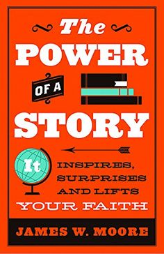 The Power of a Story: It Inspires, Surprises and Lifts Your Faith by James W. Moore