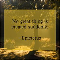 Epictetus  No great thing is created