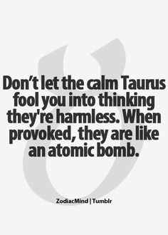 True from what I've seen of the Taurus' I know. My daughter is a Taurus! Taurus Quotes, Zodiac Signs Taurus, Zodiac Mind, My Zodiac Sign, Zodiac Quotes, Zodiac Facts, Quotes Quotes, Astrology Taurus, Crush Quotes