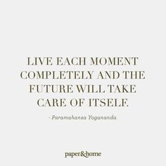 Live each moment completely and the future will take care of itself. - Paramahansa Yogananda