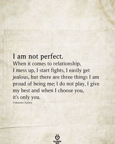 I am not perfect. When it comes to relationship, I mess up, I start fights, I easily get jealous, but there are three things I am proud of being me; I do not play, I give my best and when I choose you, it's only you. Unknown Author