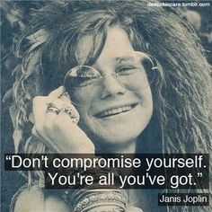 "favorite quote ""Don't compromise yourself. You're all you've got."" - Janis Joplin"