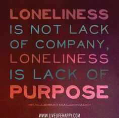 Loneliness is not a lack of company. Loneliness is a lack of purpose. -- Guillermo Maldonado