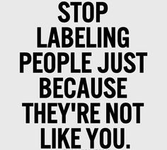 """Stop labeling people just because they're not like you """