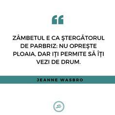 """""""Zâmbetul e ca stergatorul de parbriz: nu oprește ploaia, dar îți permite să îți vezi de drum."""" - Jeanne Wasbro #zambeste #jeannewasbro Student"""