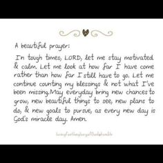 A beautiful prayer:  In tough times, Lord, let me stay motivated & calm.  Let me look at how far I have come rather than how far I still have to go.  Let me continue counting my blessings & not what I've been missing.  May everyday bring new chances to grow, new beautiful things to see, new plans to do, & new goals to pursue, as every new day is God's miracle day. Amen ~ Author unknown ✿