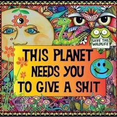 This planet needs you to give a shit. #Recycle #GoSolar #highmpgCars