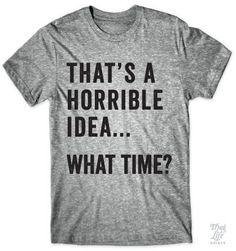 That's a horrible idea... What time?!?!