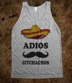 Adios Bitchachos (Tank) i can see you wearing this brooke! lol
