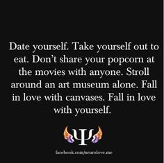 Date Yourself. Take Yourself Out to eat. Dont Share Your Popcorn at the Movies With Anyone. Stroll Around An Art Museeum Alone. Fall In Love With Canvases. Fall In Love With Yourself.