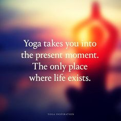 Yoga takes you into the present moment.