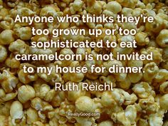 Anyone who thinks they're too grown up or too sophisticated to eat #carmelcorn is not invited to my house for dinner. #RuthReichl