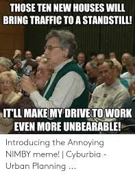 THOSE TEN NEW HOUSES WILL BRING TRAFFIC TO a STANDSTILL! IT'LL MAKE MY DRIVE TO WORK EVEN MORE UNBEARABLE! Quickmemecom Introducing the Annoying NIMBY Meme! | Cyburbia - Urban Planning | Meme Urban Planning, Annoyed, How To Plan, How To Make, New Homes, Bring It On, Houses, Memes, Homes