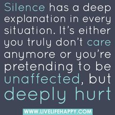 Silence has a deep explanation in every situation. It's either you truly don't care anymore or you're pretending to be unaffected, but deeply hurt. by deeplifequotes, via Flickr