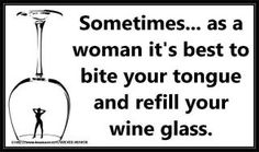 Sometimes...as a woman it's best to bite your tongue and refill your wine glass.