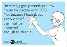 I'm starting group meetings at my house for people with OCD. Not because I have it, but surely one of them will be bothered enough to clean it...I'm brilliant!