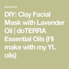 DIY: Clay Facial Mask with Lavender Oil | doTERRA Essential Oils (I'll make with my YL oils)