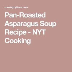 Pan-Roasted Asparagus Soup Recipe - NYT Cooking