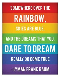 Somewhere over the rainbow, skies are blue, and the dreams that you dare to dream really do come true. The Wizard of Oz, By Lyman Frank Baum. The Words, Over The Rainbow, Quotes To Live By, Me Quotes, Pride Quotes, Dream Quotes, Famous Quotes, Rainbow Quote, Rainbow Print