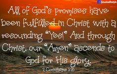 II Corinthians 1:20 NKJV For all the promises of God in Him are Yes, and in Him Amen, to the glory of God through us.