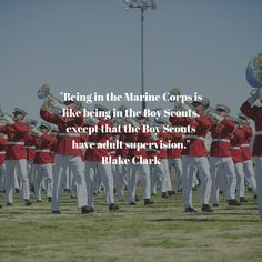 """Being in the Marine Corps is like being in the Boy Scouts, except that the Boy Scouts have adult supervision."" Blake Clark"