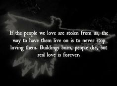 If the people we love are stolen from us, the way to have them live on is to never stop loving them. Buildings burn, people die, but real love is forever.