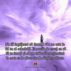 Nu fii îngrijorat că drumul tău nu este la fel cu al celorlalți.  E nevoie de curaj ca să fii tu însuți și să nu trăiești reacționând la ceea ce le place sau le displace altora.  Fii curajos și urmează-ți inima. Tu trebuie să-ți urmezi propria ta cale unică pentru a te onora pe tine însuți și pentru a-ți îndeplini țelul spiritual.  Dacă sensul vieții tale îi incomodează pe alți oameni atunci ei nu trebuie să împărtășească această călătorie cu tine.  Dacă așa stau lucrurile nu fii dezamăgit…