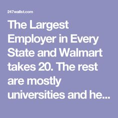 The Largest Employer in Every State and Walmart takes 20. The rest are mostly universities and healthcare or tech companies.That says a lot about us.