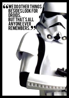 We do other things besides look for droids. But that's all anyone ever remembers. - Star Wars