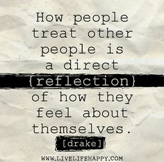How people treat other people is a direct reflection of how they feel about themselves. -Drake