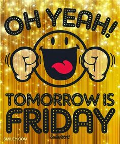 OH YEAH! Tomorrow is FRIDAY