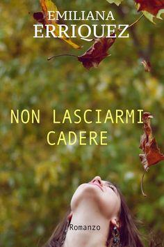 Segnalazione - NON LASCIARMI CADERE di Emiliana Erriquez http://lindabertasi.blogspot.it/2016/11/segnalazione-non-lasciarmi-cadere-di.html