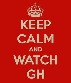 Keep calm and watch GH!