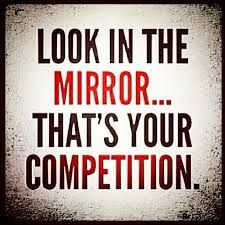 Look in the mirror.... That's your competition. #Quote #QuoteOfTheDay |
