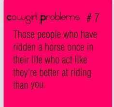 I hate it when people do that lol. Honestly.. if they've only ridden once... they probably cant even tack up themselves.