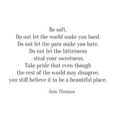 be soft -- Iain Thomas