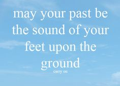 the band FUN. lyrics...  may your past be the sound of your feet upon the ground... carry on
