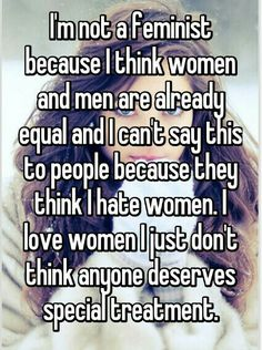 """Someone posted a whisper, which reads """"I'm not a feminist because I think women and men are already equal and I can't say this to people because they think I hate women. I love women I just don't think anyone deserves special treatment. Women Against Feminism, Conservative Quotes, Modern Feminism, Anti Feminist, Raised Right, Confessions, Equality, Me Quotes, Wisdom"""
