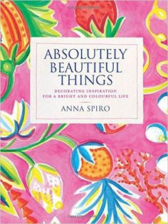 Absolutely Beautiful Things Decorating Inspiration For A Bright And Colourful Life Anna Spiro