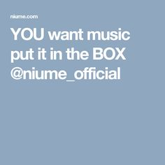 YOU want music put it in the BOX @niume_official
