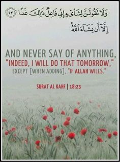 """And never say of anything, 'Indeed, I will do that tomorrow.' except [when adding] 'If Allah wills'."" Qur'an - Sourat al-Kahf Islam Religion, Islam Muslim, Allah Islam, Islam Quran, Quran Surah, Surah Kahf, Quran Pak, Islam Beliefs, Islamic Teachings"