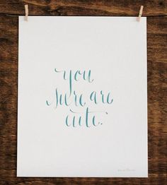 You Sure Are Cute - Original Calligraphy by Anna Tovar on Scoutmob Shoppe | I say this to my boyfriend all the time ^.^