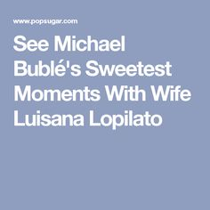 See Michael Bublé's Sweetest Moments With Wife Luisana Lopilato