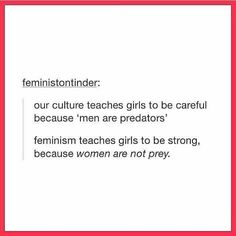 """That's it ❤ """"Nossa cultura ensina as meninas a tomarem cuidado porque 'homens são predadores'. Feminismo as ensina a serem fortes porque mulheres não são presas."""""""