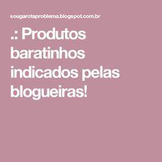 .: Produtos baratinhos indicados pelas blogueiras!